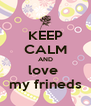 KEEP CALM AND love  my frineds - Personalised Poster A4 size