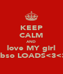 KEEP CALM AND love MY girl abso LOADS<3<3 - Personalised Poster A4 size
