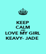 KEEP CALM AND LOVE MY GIRL KEAVY- JADE  - Personalised Poster A4 size