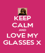 KEEP CALM AND LOVE MY GLASSES X - Personalised Poster A4 size