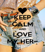 KEEP CALM AND LOVE MY HER~ - Personalised Poster A4 size