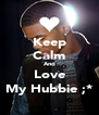 Keep Calm And Love My Hubbie ;* - Personalised Poster A4 size