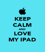 KEEP CALM AND LOVE MY IPAD - Personalised Poster A4 size