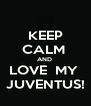 KEEP CALM  AND  LOVE  MY  JUVENTUS! - Personalised Poster A4 size