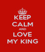 KEEP CALM AND LOVE MY KING - Personalised Poster A4 size