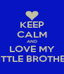KEEP CALM AND LOVE MY LITTLE BROTHER - Personalised Poster A4 size