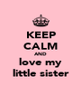KEEP CALM AND love my little sister - Personalised Poster A4 size
