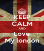 KEEP CALM AND Love My london - Personalised Poster A4 size