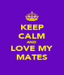 KEEP CALM AND LOVE MY MATES - Personalised Poster A4 size