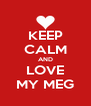 KEEP CALM AND LOVE MY MEG - Personalised Poster A4 size
