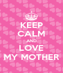 KEEP CALM AND LOVE MY MOTHER - Personalised Poster A4 size