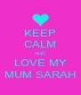 KEEP CALM AND LOVE MY MUM SARAH - Personalised Poster A4 size