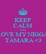 KEEP CALM AND LOVE MY NIGGA  TAMARA <3 - Personalised Poster A4 size