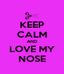 KEEP CALM AND LOVE MY NOSE - Personalised Poster A4 size