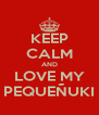 KEEP CALM AND LOVE MY PEQUEÑUKI - Personalised Poster A4 size