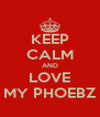 KEEP CALM AND LOVE MY PHOEBZ - Personalised Poster A4 size