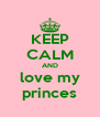 KEEP CALM AND love my princes - Personalised Poster A4 size