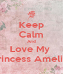 Keep Calm And Love My  Princess Amelia  - Personalised Poster A4 size