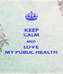 KEEP CALM AND LOVE MY PUBLIC HEALTH - Personalised Poster A4 size