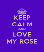 KEEP CALM AND LOVE MY ROSE - Personalised Poster A4 size