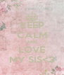 KEEP CALM AND LOVE MY SIS<3 - Personalised Poster A4 size