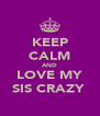 KEEP CALM AND LOVE MY SIS CRAZY  - Personalised Poster A4 size