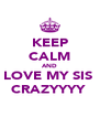 KEEP CALM AND LOVE MY SIS  CRAZYYYY  - Personalised Poster A4 size