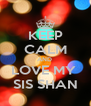 KEEP CALM AND  LOVE MY  SIS SHAN - Personalised Poster A4 size