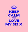 KEEP CALM AND LOVE MY SIS X - Personalised Poster A4 size