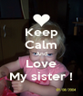 Keep Calm And Love My sister ! - Personalised Poster A4 size