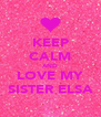 KEEP CALM AND LOVE MY SISTER ELSA - Personalised Poster A4 size