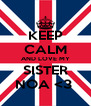 KEEP CALM AND LOVE MY SISTER NOA <3  - Personalised Poster A4 size