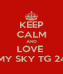 KEEP CALM AND LOVE  MY SKY TG 24 - Personalised Poster A4 size