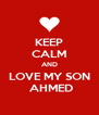 KEEP CALM AND LOVE MY SON  AHMED - Personalised Poster A4 size