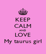 KEEP CALM AND LOVE My taurus girl - Personalised Poster A4 size