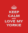 KEEP CALM AND LOVE MY YORKIE - Personalised Poster A4 size