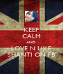 KEEP CALM AND LOVE N LIKE SHANTI ON FB - Personalised Poster A4 size