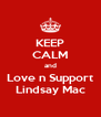 KEEP CALM and Love n Support Lindsay Mac - Personalised Poster A4 size