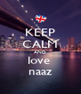KEEP CALM AND love  naaz - Personalised Poster A4 size