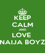 KEEP CALM AND LOVE  NAIJA BOYZ - Personalised Poster A4 size
