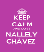 KEEP CALM AND LOVE NALLELY CHÁVEZ  - Personalised Poster A4 size