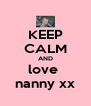 KEEP CALM AND love  nanny xx - Personalised Poster A4 size