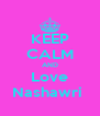 KEEP CALM AND Love Nashawri  - Personalised Poster A4 size