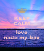 KEEP CALM AND love nasia my bae - Personalised Poster A4 size