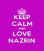 KEEP CALM AND LOVE NAZRIN - Personalised Poster A4 size