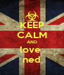 KEEP CALM AND love  ned - Personalised Poster A4 size