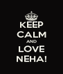 KEEP CALM AND LOVE NEHA! - Personalised Poster A4 size