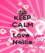 KEEP CALM AND Love  Nellie - Personalised Poster A4 size