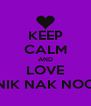 KEEP CALM AND LOVE NIK NAK NOO - Personalised Poster A4 size