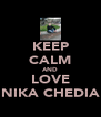 KEEP CALM AND LOVE NIKA CHEDIA - Personalised Poster A4 size